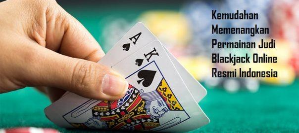 Kemudahan Memenangkan Permainan Judi Blackjack Online Resmi Indonesia
